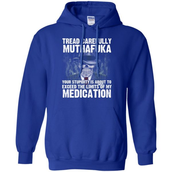 Tread Carefully Muthafuka Your Stupidity Is About To Exceed The Limits Of My Medication T-Shirts, Hoodie, Tank Apparel 10