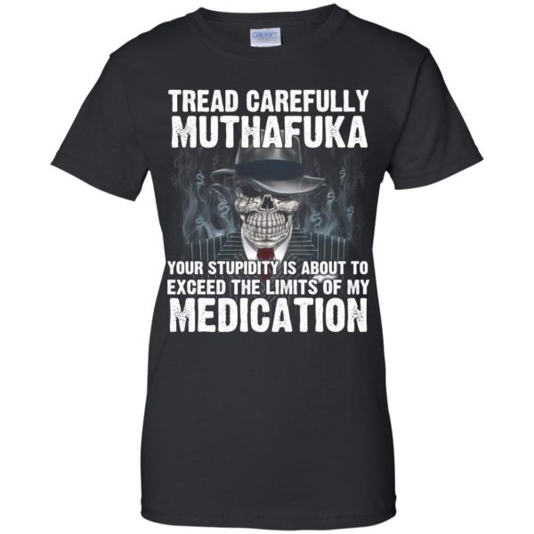Tread Carefully Muthafuka Your Stupidity Is About To Exceed The Limits Of My Medication T-Shirts, Hoodie, Tank Apparel 11