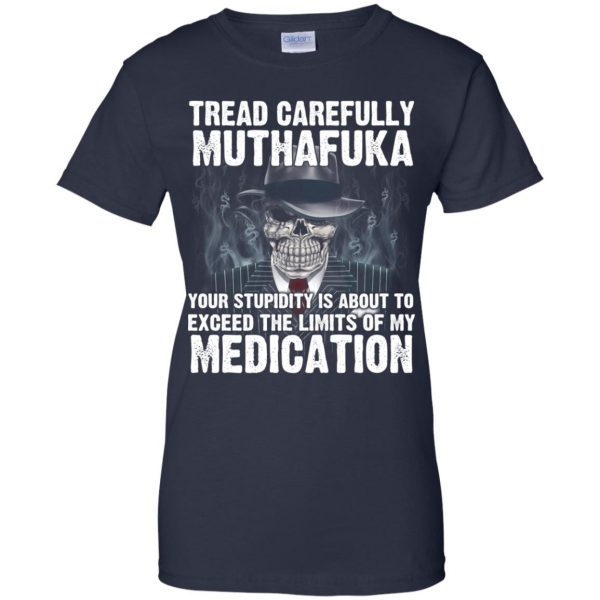 Tread Carefully Muthafuka Your Stupidity Is About To Exceed The Limits Of My Medication T-Shirts, Hoodie, Tank Apparel 13