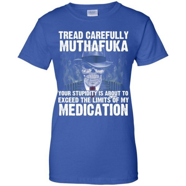 Tread Carefully Muthafuka Your Stupidity Is About To Exceed The Limits Of My Medication T-Shirts, Hoodie, Tank Apparel 14