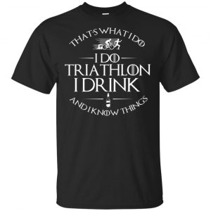That's What I Do I Do Triathlon I Drink And I Know Things T-Shirts, Hoodie, Tank