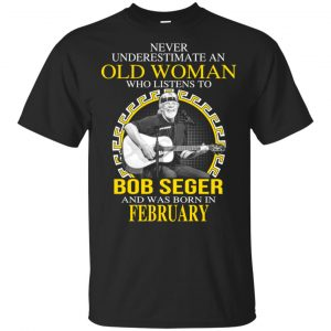 An Old Woman Who Listens To Bob Seger And Was Born In February T-Shirts, Hoodie, Tank Apparel