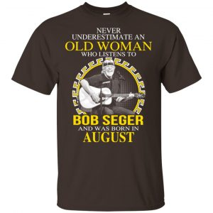 An Old Woman Who Listens To Bob Seger And Was Born In August T-Shirts, Hoodie, Tank Apparel