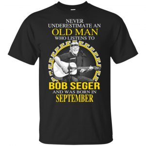 An Old Man Who Listens To Bob Seger And Was Born In September T-Shirts, Hoodie, Tank Apparel