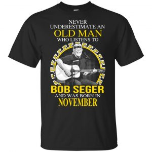 An Old Man Who Listens To Bob Seger And Was Born In November T-Shirts, Hoodie, Tank Apparel