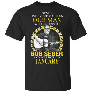 An Old Man Who Listens To Bob Seger And Was Born In January T-Shirts, Hoodie, Tank Apparel