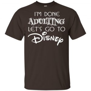I'm Done Adulting Let's Go To Disney Shirt, Hoodie, Tank Apparel