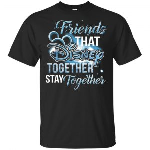 Friends That Disney Together Stay Together Shirt, Hoodie, Tank Apparel