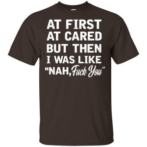 At First A Cared But Then I Was Like Nah Fuck You Shirt, Hoodie, Tank Apparel 2