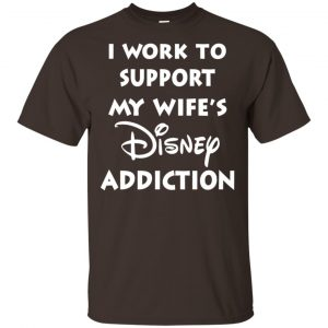 I Work To Support My Wifes Disney Addiction Shirt, Hoodie, Tank Apparel
