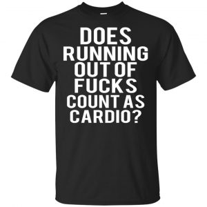 Does Running Out Of Fucks Count As Cardio Shirt, Hoodie, Tank Apparel
