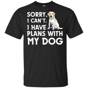 Sorry I Can't I Have Plans With My Dog Shirt, Hoodie, Tank Apparel