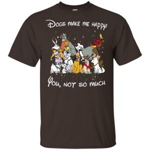 Disney Dogs: Dogs Make Me Happy You Not So Much T-Shirts, Hoodie, Sweater