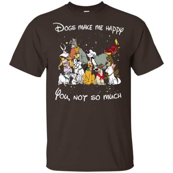 Disney Dogs: Dogs Make Me Happy You Not So Much T-Shirts, Hoodie, Sweater Apparel