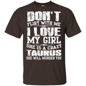 Don't Flirt With Me I Love My Girl She Is A Crazy Taurus Shirt, Hoodie, Tank Apparel 2