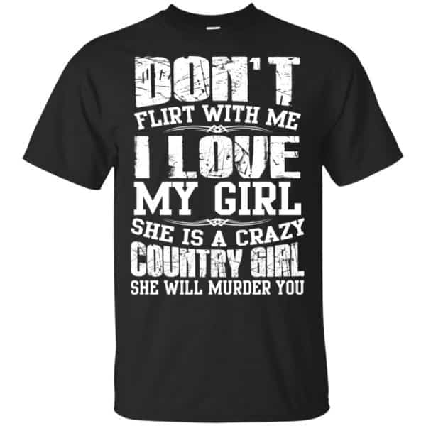 Don't Flirt With Me I Love My Girl She Is A Crazy Country Girl Shirt, Hoodie, Tank Apparel 3