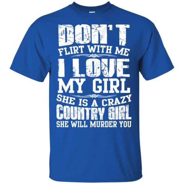 Don't Flirt With Me I Love My Girl She Is A Crazy Country Girl Shirt, Hoodie, Tank Apparel 5