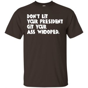 Don't Let Your President Get Your Ass Whooped Shirt, Hoodie, Tank Apparel 2