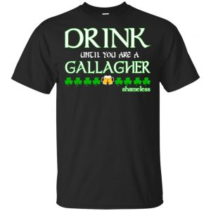 Shameless: Drink Until You Are A Gallagher Shameless Shirt, Hoodie, Tank