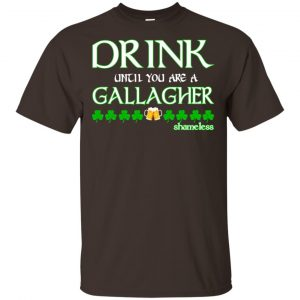 Shameless: Drink Until You Are A Gallagher Shameless Shirt, Hoodie, Tank Apparel