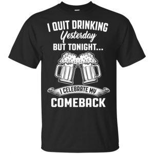 I Quit Drinking Yesterday But Tonight I Celebrate My Comeback Shirt, Hoodie, Tank