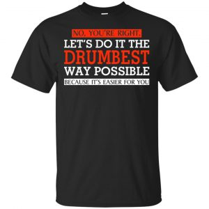 No You're Right Let's Do It The Drumbest Way Possible Because It's Easier For You Shirt, Hoodie, Tank