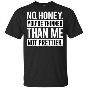 No Honey You're Thinner Than Me Not Prettier Shirt, Hoodie, Tank Apparel