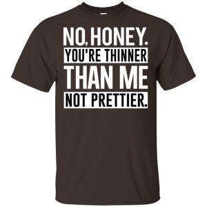 No Honey You're Thinner Than Me Not Prettier Shirt, Hoodie, Tank Apparel 2