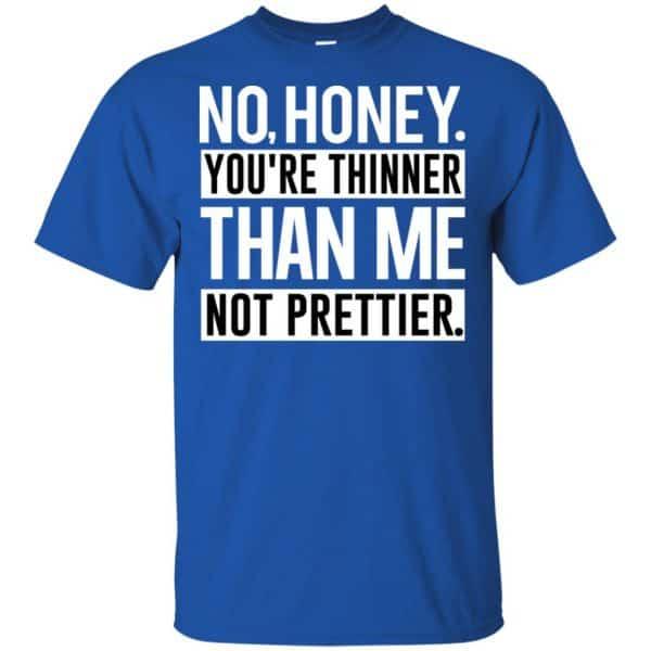 No Honey You're Thinner Than Me Not Prettier Shirt, Hoodie, Tank Apparel 5