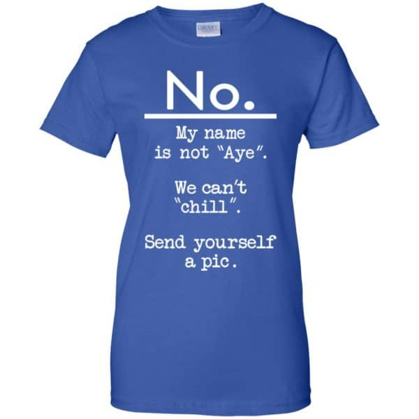 No My Name Is Not Aye We Can't Chill Send Yourself A Pic Shirt, Hoodie, Tank Apparel