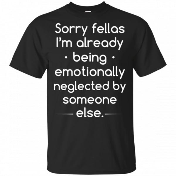 Sorry Fellas I'm Already Being Emotionally Neglected By Someone Else Shirt, Hoodie, Tank Apparel 3