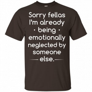 Sorry Fellas I'm Already Being Emotionally Neglected By Someone Else Shirt, Hoodie, Tank Apparel