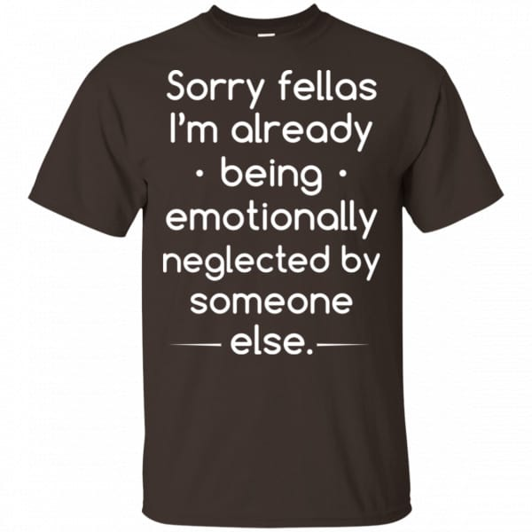 Sorry Fellas I'm Already Being Emotionally Neglected By Someone Else Shirt, Hoodie, Tank Apparel 4
