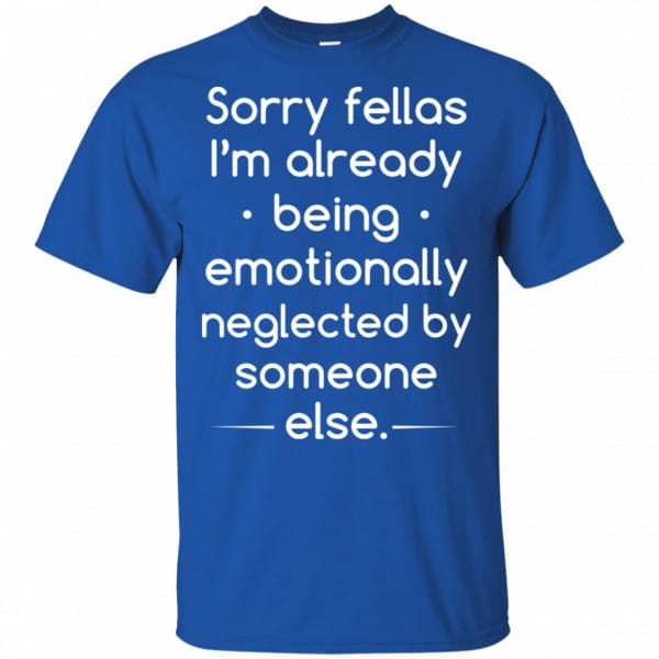 Sorry Fellas I'm Already Being Emotionally Neglected By Someone Else Shirt, Hoodie, Tank Apparel 5