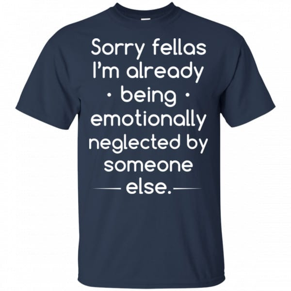 Sorry Fellas I'm Already Being Emotionally Neglected By Someone Else Shirt, Hoodie, Tank