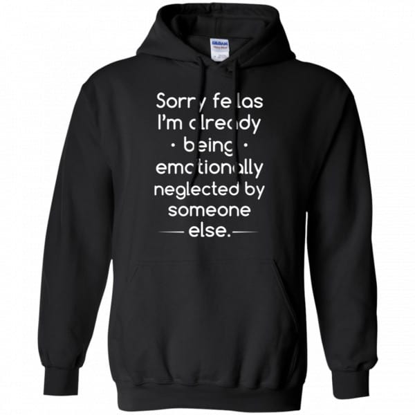 Sorry Fellas I'm Already Being Emotionally Neglected By Someone Else Shirt, Hoodie, Tank Apparel 7