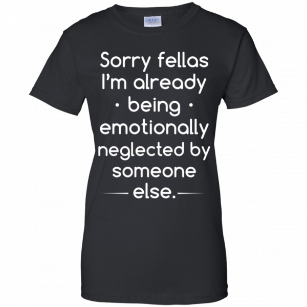 Sorry Fellas I'm Already Being Emotionally Neglected By Someone Else Shirt, Hoodie, Tank Apparel 11