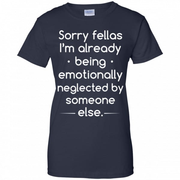 Sorry Fellas I'm Already Being Emotionally Neglected By Someone Else Shirt, Hoodie, Tank Apparel 13