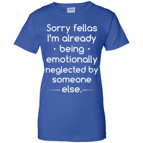 Sorry Fellas I'm Already Being Emotionally Neglected By Someone Else Shirt, Hoodie, Tank Apparel 14