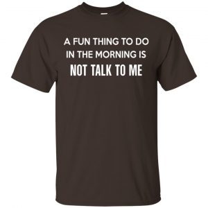A Fun Thing To Do In The Morning Is Not Talk To Me Shirt, Hoodie, Tank Apparel