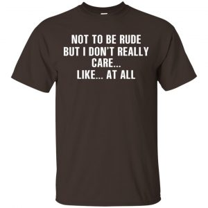 Not To Be Rude But I Don't Really Care … Like At All Shirt, Hoodie, Tank Apparel 2