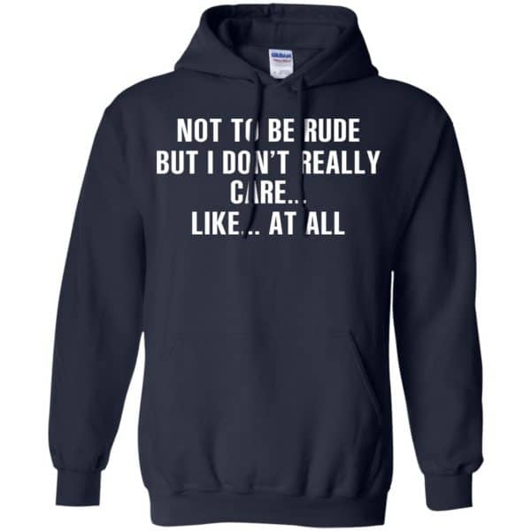 Not To Be Rude But I Don't Really Care … Like At All Shirt, Hoodie, Tank Apparel 8