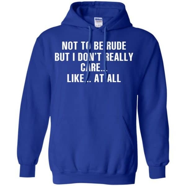 Not To Be Rude But I Don't Really Care … Like At All Shirt, Hoodie, Tank Apparel 10
