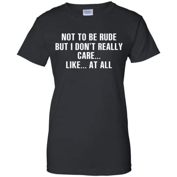 Not To Be Rude But I Don't Really Care … Like At All Shirt, Hoodie, Tank Apparel 11