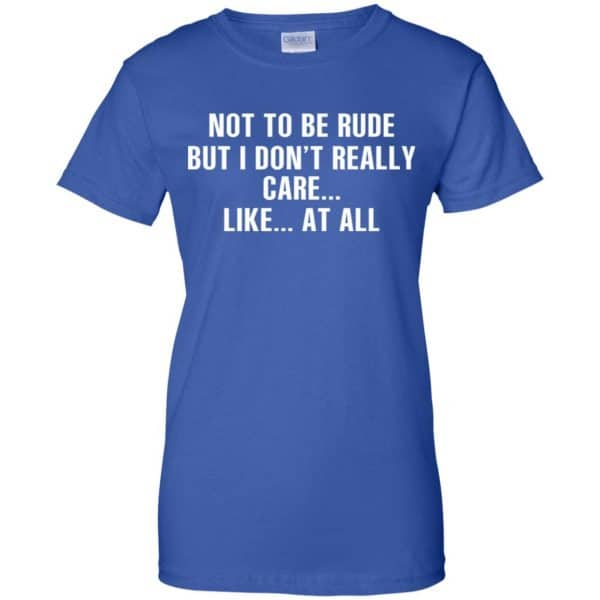 Not To Be Rude But I Don't Really Care … Like At All Shirt, Hoodie, Tank Apparel 14