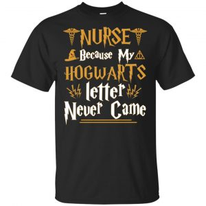 Nurse Because My Hogwarts Letter Never Came Shirt, Hoodie, Tank Apparel