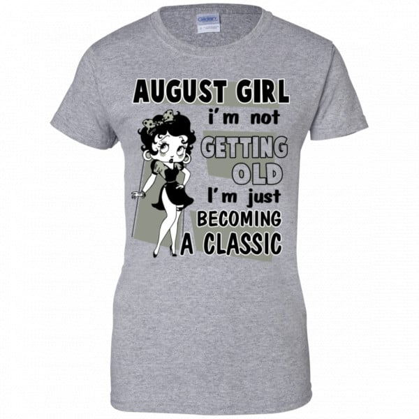 August Girl I'm Not Getting Old I'm Just Becoming A Classic Shirt, Hoodie, Tank