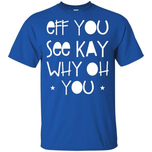 Eff You See Kay Why Oh You Shirt, Hoodie, Tank Apparel 5