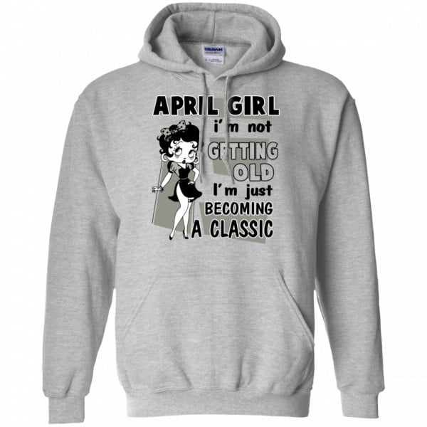 April Girl I'm Not Getting Old I'm Just Becoming A Classic Shirt, Hoodie, Tank