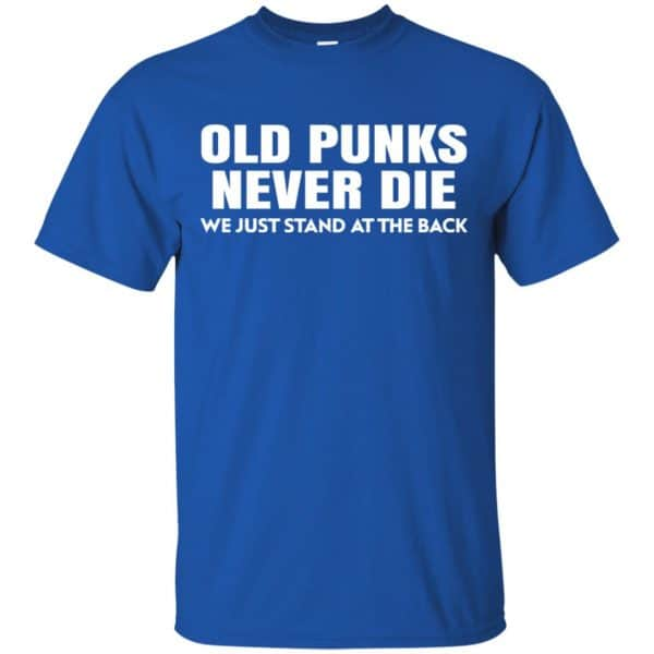 Old Punks Never Die We Just Stand At The Back Shirt, Hoodie, Tank Apparel 5